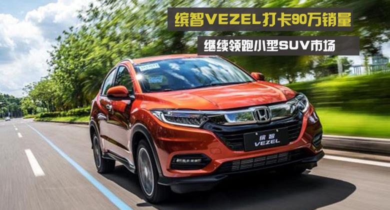 缤智VEZEL打卡90万销量 继续领跑小型SUV市场